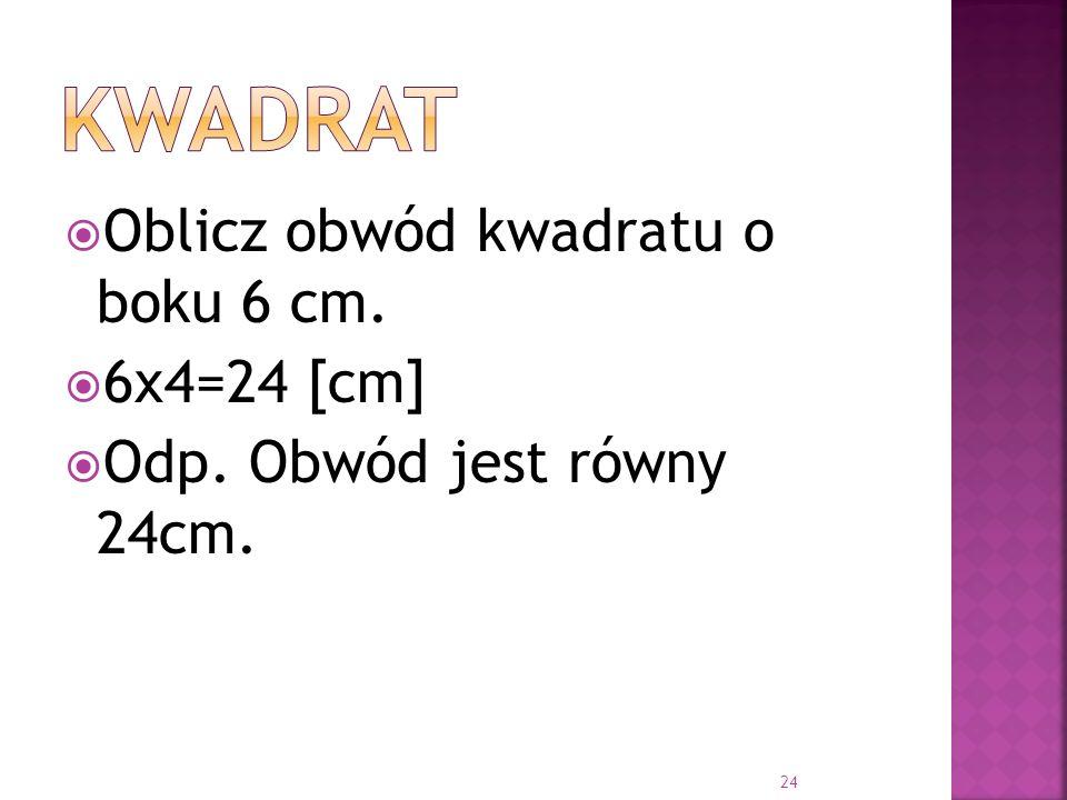 kwadrat Oblicz obwód kwadratu o boku 6 cm. 6x4=24 [cm]